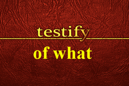 Testify of What?